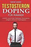 Testosteron Doping für Männer: Mithilfe natürlicher Methoden Testosteron steigern, inklusive...