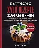 Raffinierte Xylit Rezepte zum Abnehmen: Zuckerfrei kochen, backen und im Handumdrehen schlank werden...